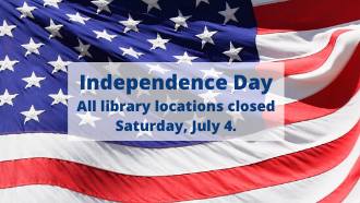 Independence Day All library locations closed Saturday, July 4